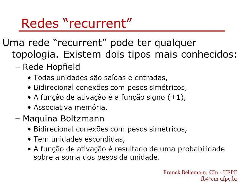 Franck Bellemain, CIn - UFPE fb@cin.ufpe.br Redes recurrent Uma rede recurrent pode ter qualquer topologia. Existem dois tipos mais conhecidos: –Rede