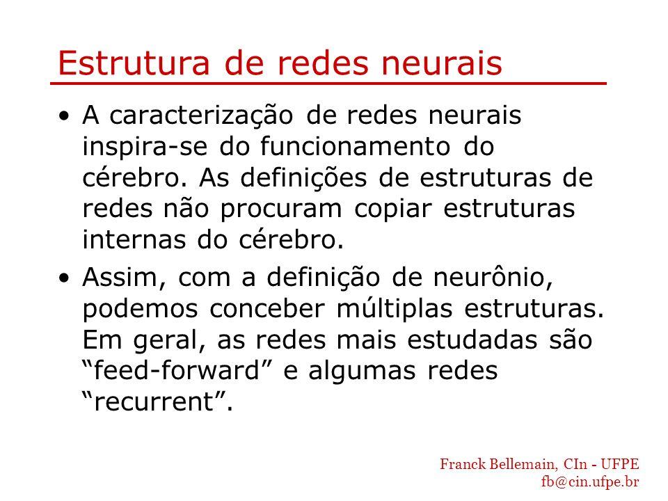 Franck Bellemain, CIn - UFPE fb@cin.ufpe.br Redes feed-forward As redes feed-forward são constituídas de unidades de entrada, de saída e eventualmente unidades escondidas organizadas em camadas (layers).