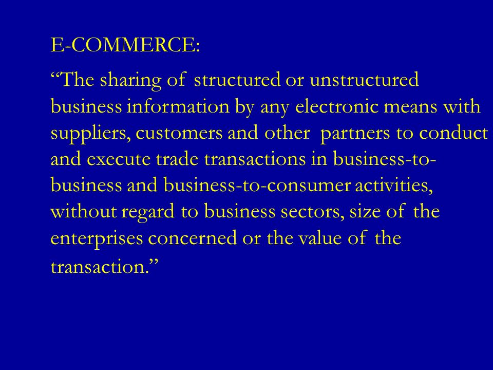 E-COMMERCE: The sharing of structured or unstructured business information by any electronic means with suppliers, customers and other partners to con