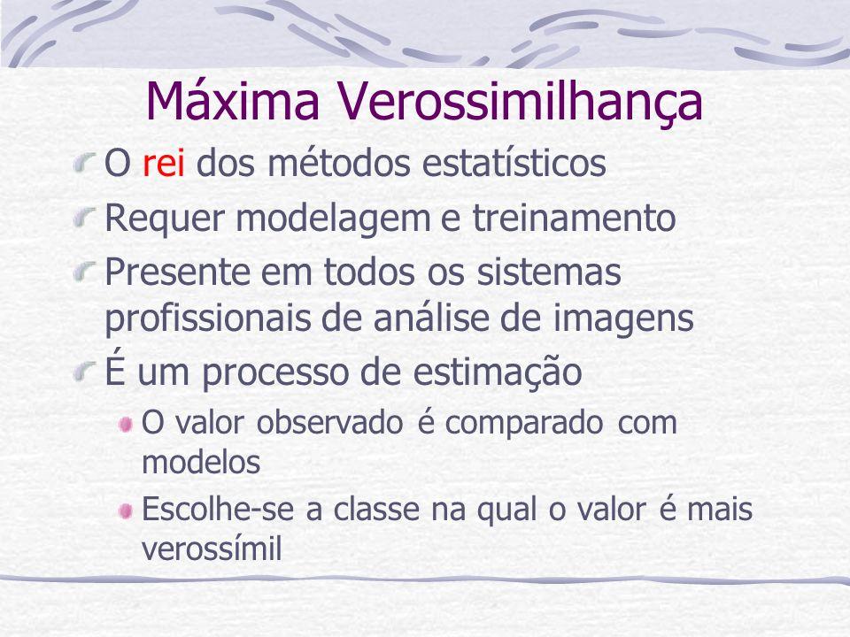 Máxima Verossimilhança O rei dos métodos estatísticos Requer modelagem e treinamento Presente em todos os sistemas profissionais de análise de imagens
