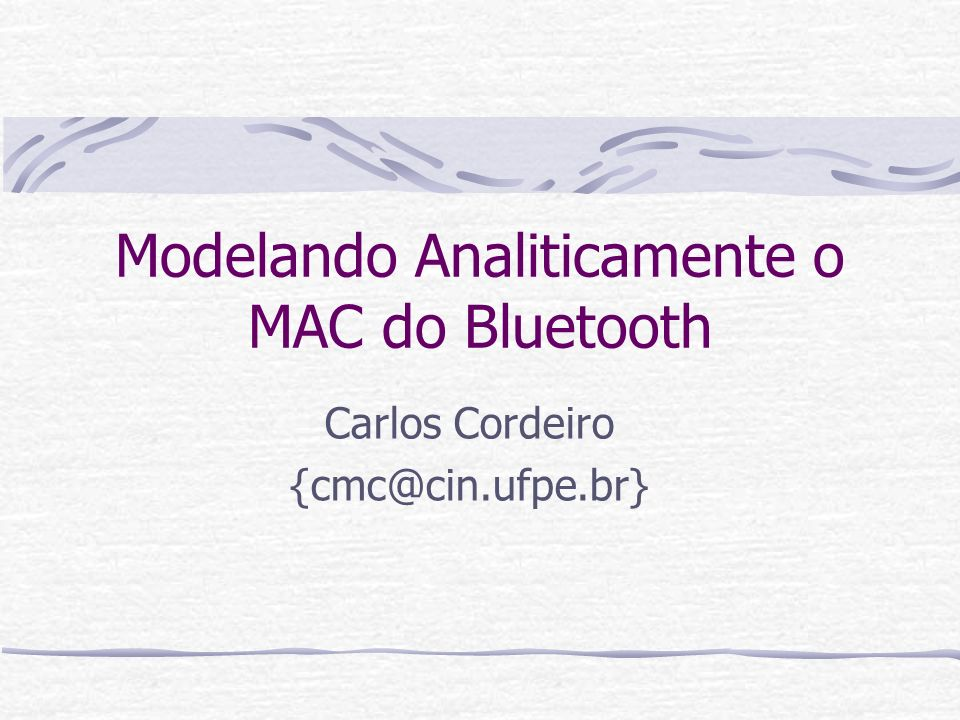 Modelando Analiticamente o MAC do Bluetooth Carlos Cordeiro {cmc@cin.ufpe.br}