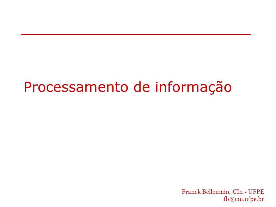 Franck Bellemain, CIn - UFPE fb@cin.ufpe.br Processamento de informação