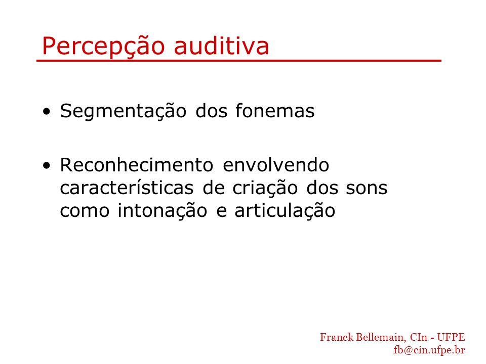 Franck Bellemain, CIn - UFPE fb@cin.ufpe.br Percepção auditiva Segmentação dos fonemas Reconhecimento envolvendo características de criação dos sons c