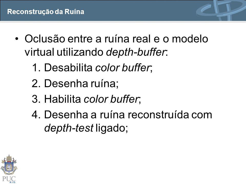 Reconstrução da Ruína Oclusão entre a ruína real e o modelo virtual utilizando depth-buffer: 1.Desabilita color buffer; 2.Desenha ruína; 3.Habilita co