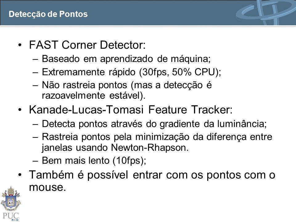 Detecção de Pontos FAST Corner Detector: –Baseado em aprendizado de máquina; –Extremamente rápido (30fps, 50% CPU); –Não rastreia pontos (mas a detecç