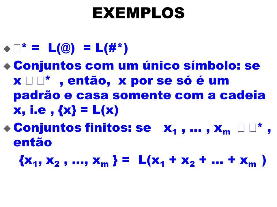 EXEMPLOS * = L(@) = L(#*) Conjuntos com um único símbolo: se x *, então, x por se só é um padrão e casa somente com a cadeia x, i.e, {x} = L(x) Conjun