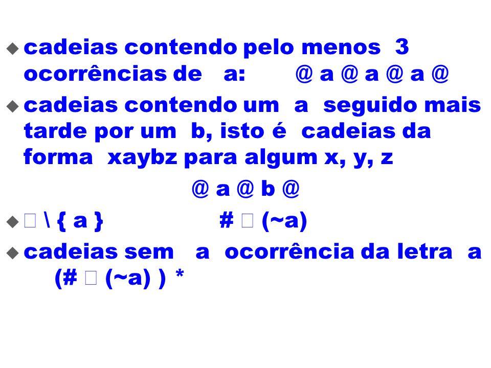 cadeias contendo pelo menos 3 ocorrências de a: @ a @ a @ a @ cadeias contendo um a seguido mais tarde por um b, isto é cadeias da forma xaybz para al