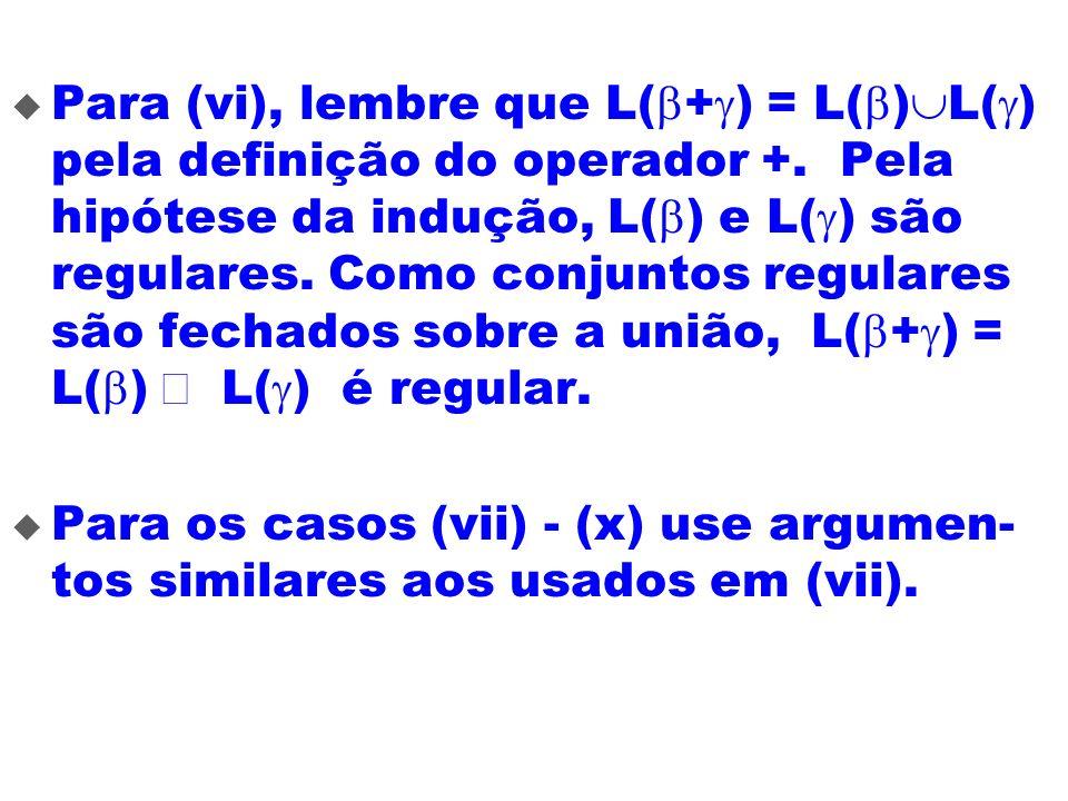 Para (vi), lembre que L( + ) = L( ) L( ) pela definição do operador +. Pela hipótese da indução, L( ) e L( ) são regulares. Como conjuntos regulares s