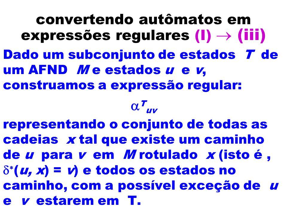 convertendo autômatos em expressões regulares (I) (iii) Dado um subconjunto de estados T de um AFND M e estados u e v, construamos a expressão regular