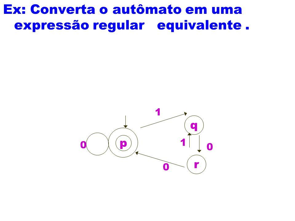 Ex: Converta o autômato em uma expressão regular equivalente. p q r 0 0 1 0 1
