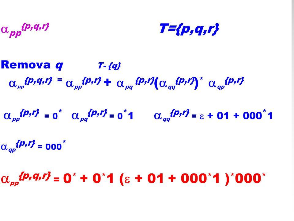 pp {p,q,r} T={p,q,r} Remova q T- {q} pp {p,q,r} = pp {p,r} + pq {p,r} ( qq {p,r} ) * qp {p,r} pp {p,r} = 0 * pq {p,r} = 0 * 1 qq {p,r} = + 01 + 000 *