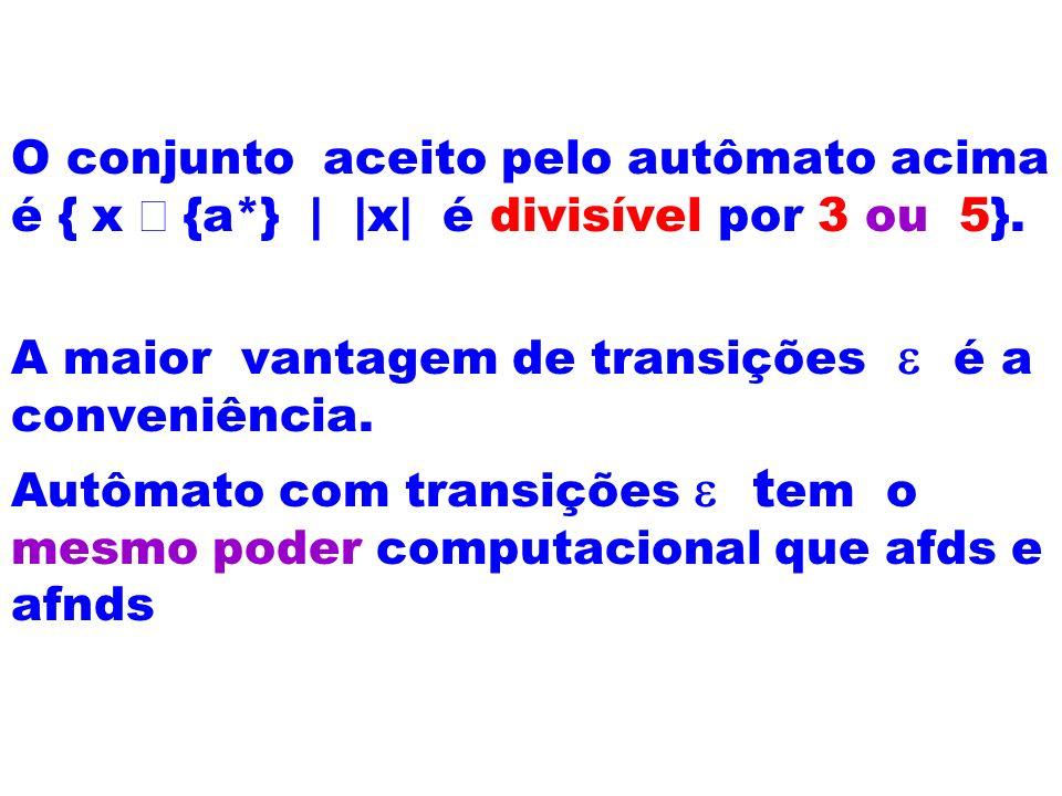 O conjunto aceito pelo autômato acima é { x {a*} | |x| é divisível por 3 ou 5}. A maior vantagem de transições é a conveniência. Autômato com transiçõ