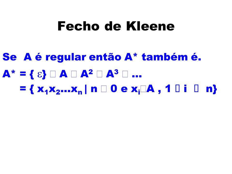 Fecho de Kleene Se A é regular então A* também é. A* = { } A A 2 A 3 … = { x 1 x 2 …x n | n 0 e x i A, 1 ó i ó n}