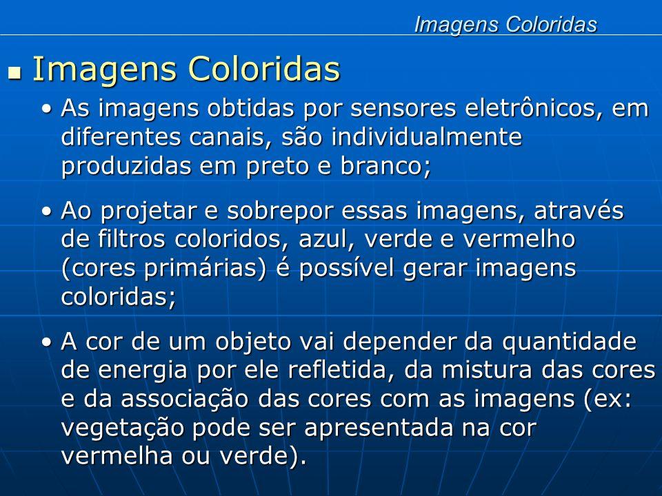 Imagens Coloridas Imagens Coloridas As imagens obtidas por sensores eletrônicos, em diferentes canais, são individualmente produzidas em preto e branc