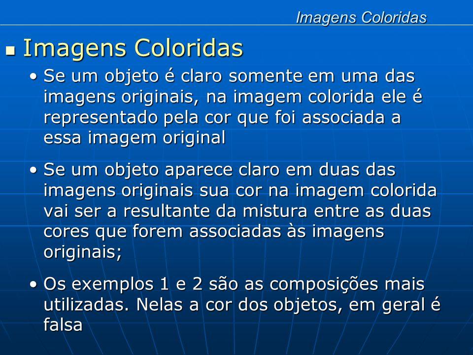 Imagens Coloridas Imagens Coloridas A partir de imagens do visível, por exemplo, é possível gerar uma imagem colorida natural, desde que elas sejam associadas às respectivas cores:A partir de imagens do visível, por exemplo, é possível gerar uma imagem colorida natural, desde que elas sejam associadas às respectivas cores: Canal 1 – faixa da luz azul do espectro visível associamos a cor azul Canal 2 – faixa da luz verde do espectro visível associamos a cor verde Canal 3 – faixa da cor vermelha do espectro visível associamos a cor vermelha Imagens Coloridas