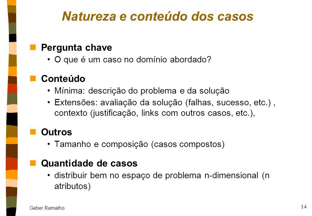 Geber Ramalho 13 Desenvolvimento de um sistema CBR nQual a natureza e conteúdo dos casos? nComo representá-los? nComo indexá-los de maneira a poder en