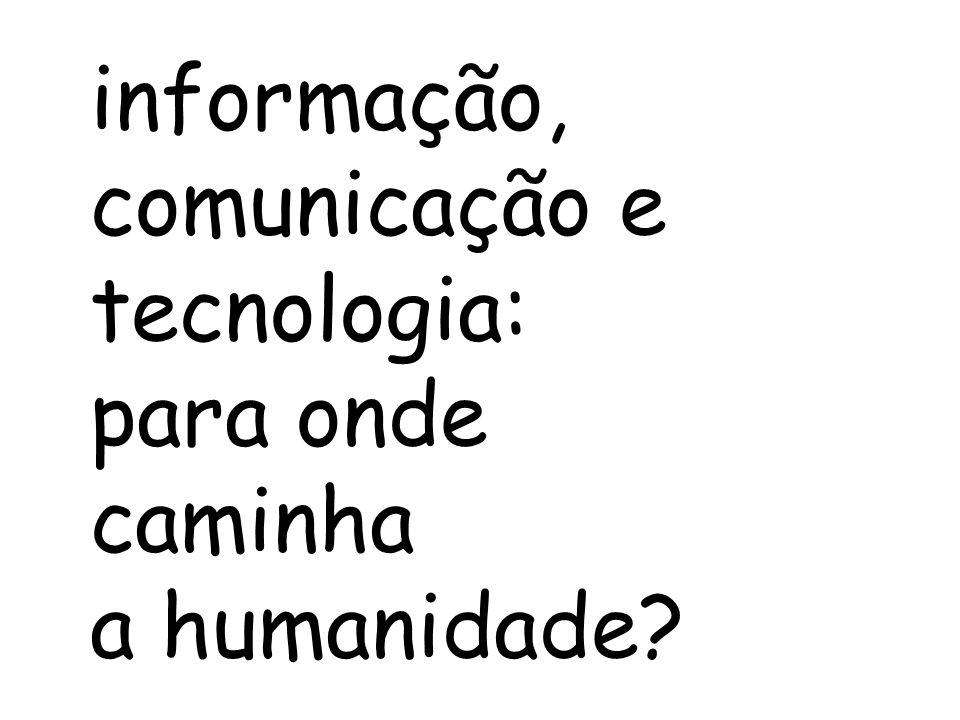 informação, comunicação e tecnologia: para onde caminha a humanidade?