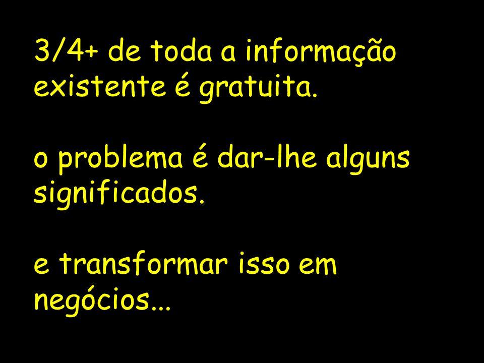 3/4+ de toda a informação existente é gratuita.o problema é dar-lhe alguns significados.