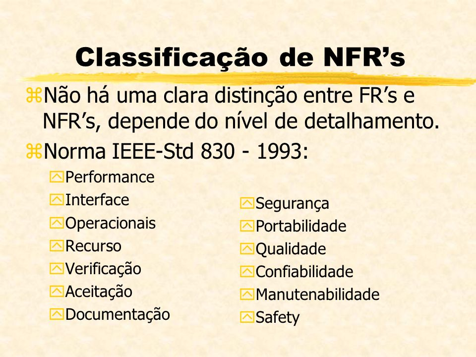 zNão há uma clara distinção entre FRs e NFRs, depende do nível de detalhamento. zNorma IEEE-Std 830 - 1993: yPerformance yInterface yOperacionais yRec