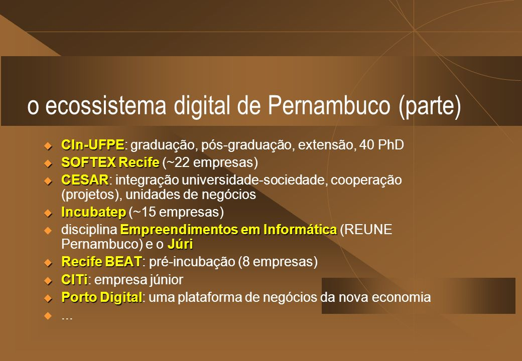 o ecossistema digital de Pernambuco (parte) CIn-UFPE CIn-UFPE: graduação, pós-graduação, extensão, 40 PhD SOFTEX Recife SOFTEX Recife (~22 empresas) C