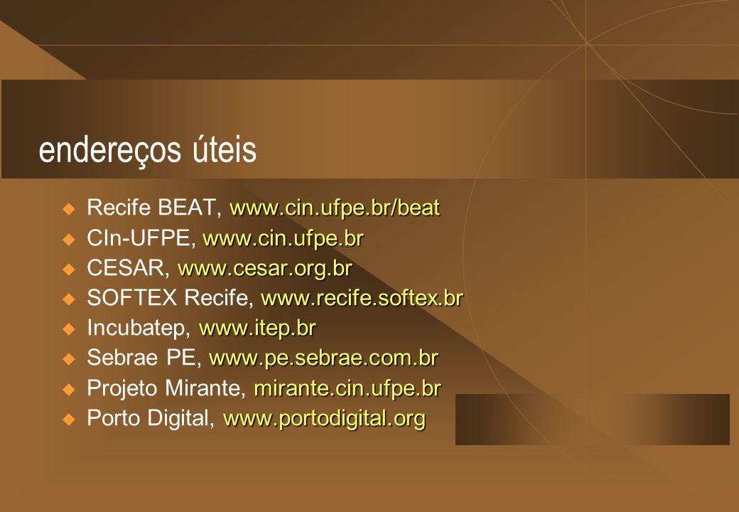 endereços úteis www.cin.ufpe.br/beat Recife BEAT, www.cin.ufpe.br/beat www.cin.ufpe.br CIn-UFPE, www.cin.ufpe.br www.cesar.org.br CESAR, www.cesar.org.br www.recife.softex.br SOFTEX Recife, www.recife.softex.br www.itep.br Incubatep, www.itep.br www.pe.sebrae.com.br Sebrae PE, www.pe.sebrae.com.br mirante.cin.ufpe.br Projeto Mirante, mirante.cin.ufpe.br www.portodigital.org Porto Digital, www.portodigital.org