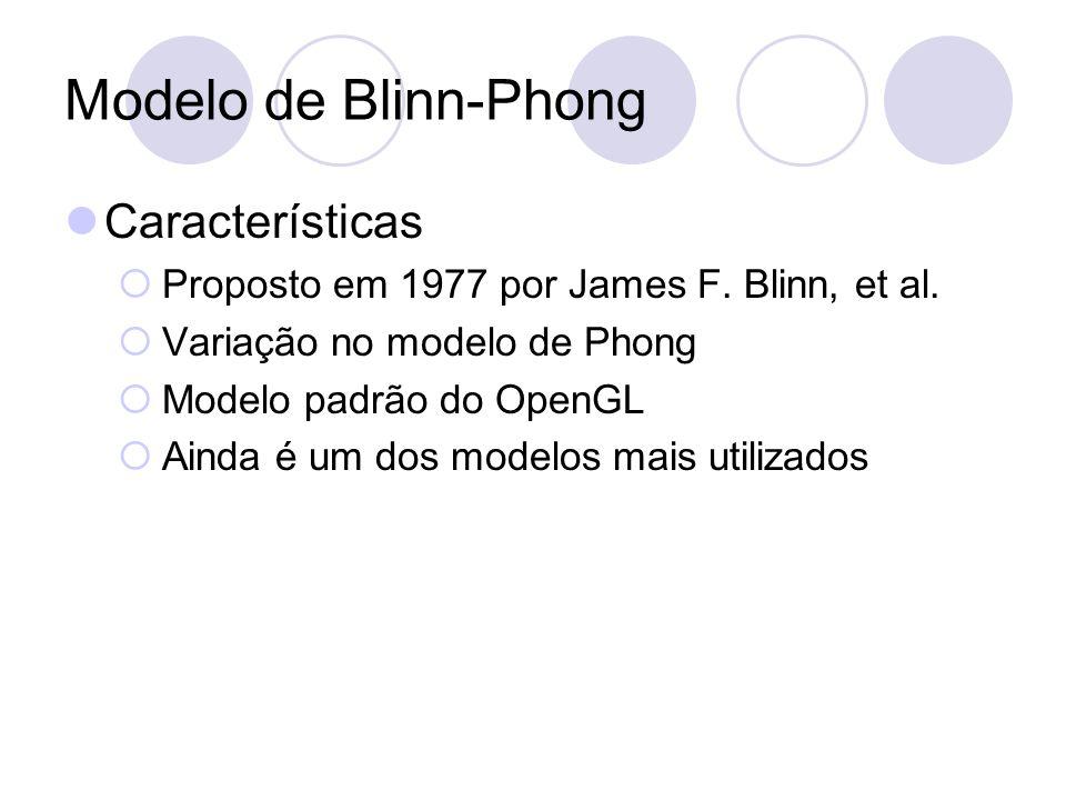 Modelo de Blinn-Phong Características Proposto em 1977 por James F. Blinn, et al. Variação no modelo de Phong Modelo padrão do OpenGL Ainda é um dos m