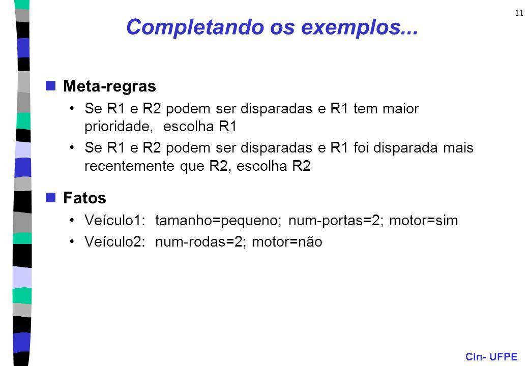 CIn- UFPE 11 Completando os exemplos... Meta-regras Se R1 e R2 podem ser disparadas e R1 tem maior prioridade, escolha R1 Se R1 e R2 podem ser dispara