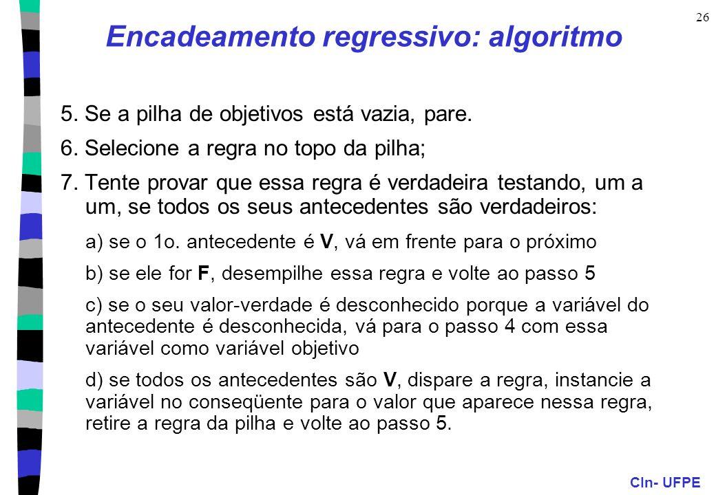 CIn- UFPE 26 Encadeamento regressivo: algoritmo 5. Se a pilha de objetivos está vazia, pare. 6. Selecione a regra no topo da pilha; 7. Tente provar qu