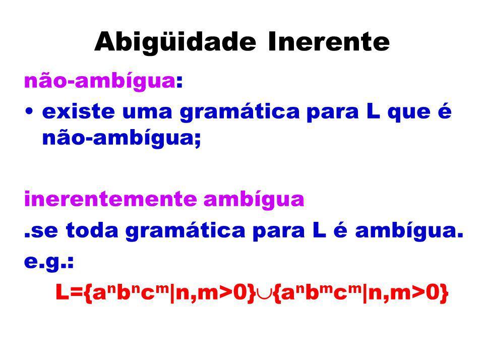 Abigüidade Inerente não-ambígua: existe uma gramática para L que é não-ambígua; inerentemente ambígua.se toda gramática para L é ambígua. e.g.: L={a n