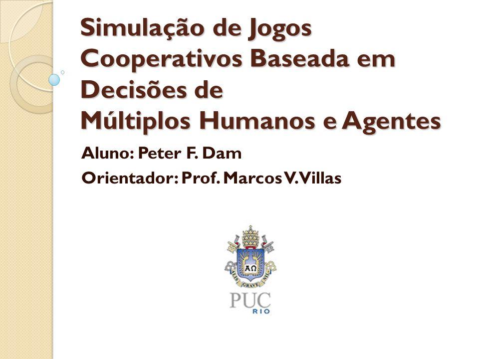 Simulação de Jogos Cooperativos Baseada em Decisões de Múltiplos Humanos e Agentes Aluno: Peter F. Dam Orientador: Prof. Marcos V. Villas