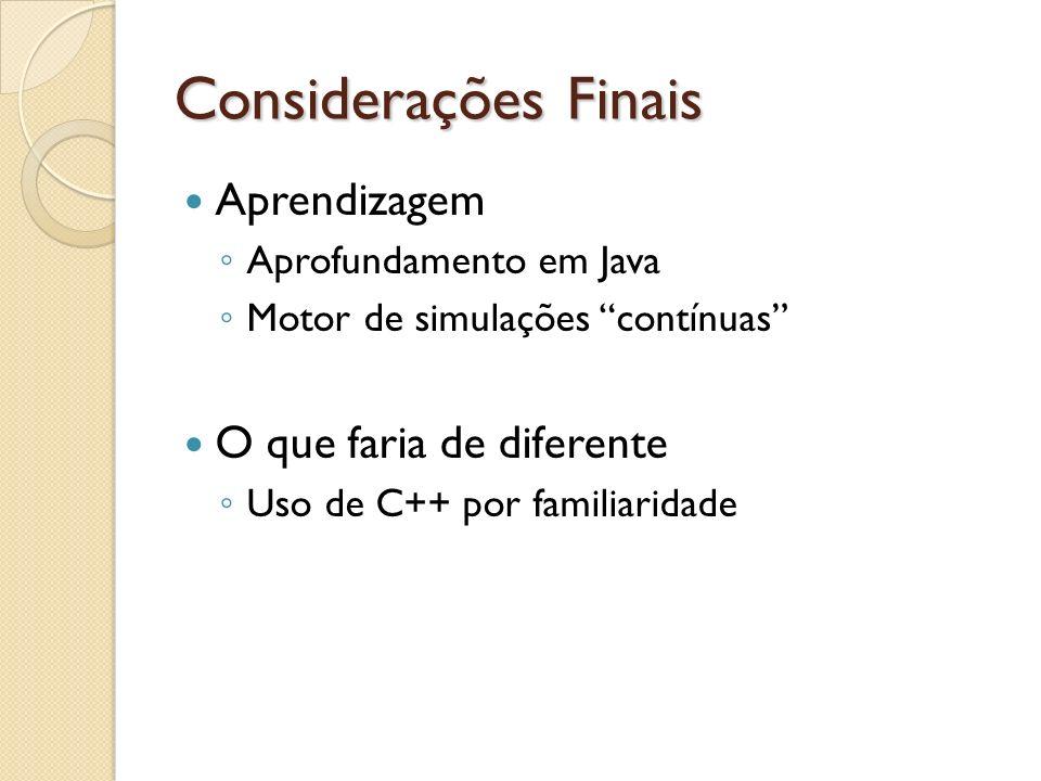 Considerações Finais Aprendizagem Aprofundamento em Java Motor de simulações contínuas O que faria de diferente Uso de C++ por familiaridade