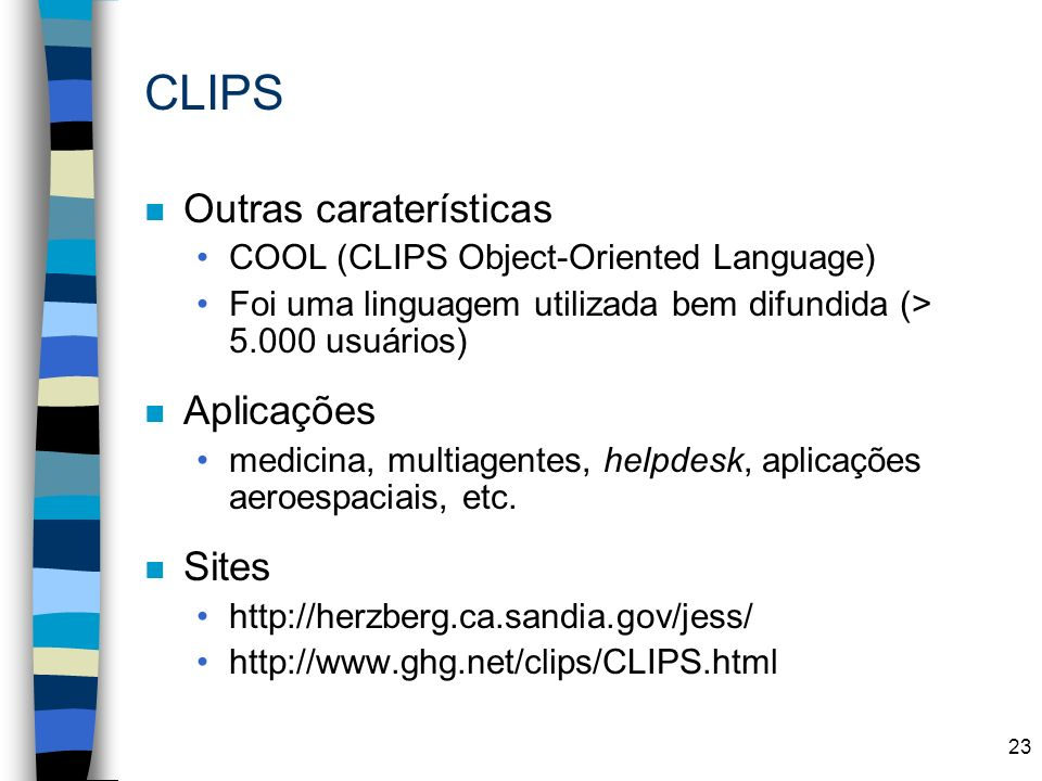 23 CLIPS n Outras caraterísticas COOL (CLIPS Object-Oriented Language) Foi uma linguagem utilizada bem difundida (> 5.000 usuários) n Aplicações medic
