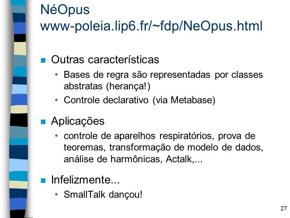27 NéOpus www-poleia.lip6.fr/~fdp/NeOpus.html n Outras características Bases de regra são representadas por classes abstratas (herança!) Controle decl
