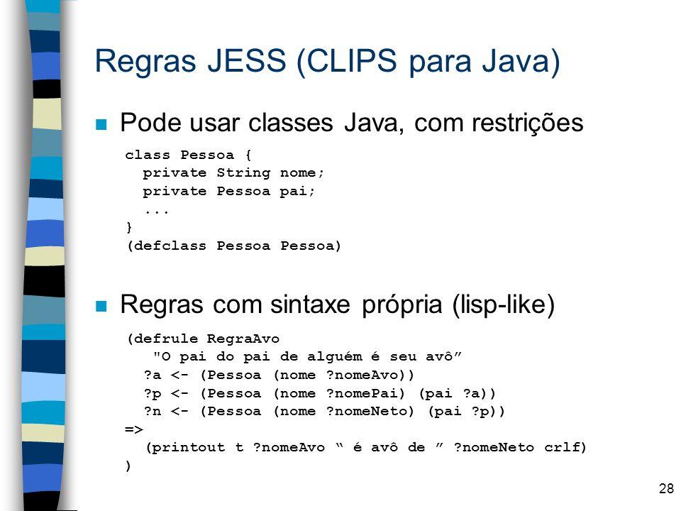28 n Pode usar classes Java, com restrições n Regras com sintaxe própria (lisp-like) Regras JESS (CLIPS para Java) (defrule RegraAvo