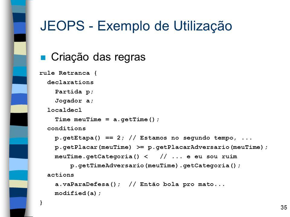 35 n Criação das regras JEOPS - Exemplo de Utilização rule Retranca { declarations Partida p; Jogador a; localdecl Time meuTime = a.getTime(); conditi