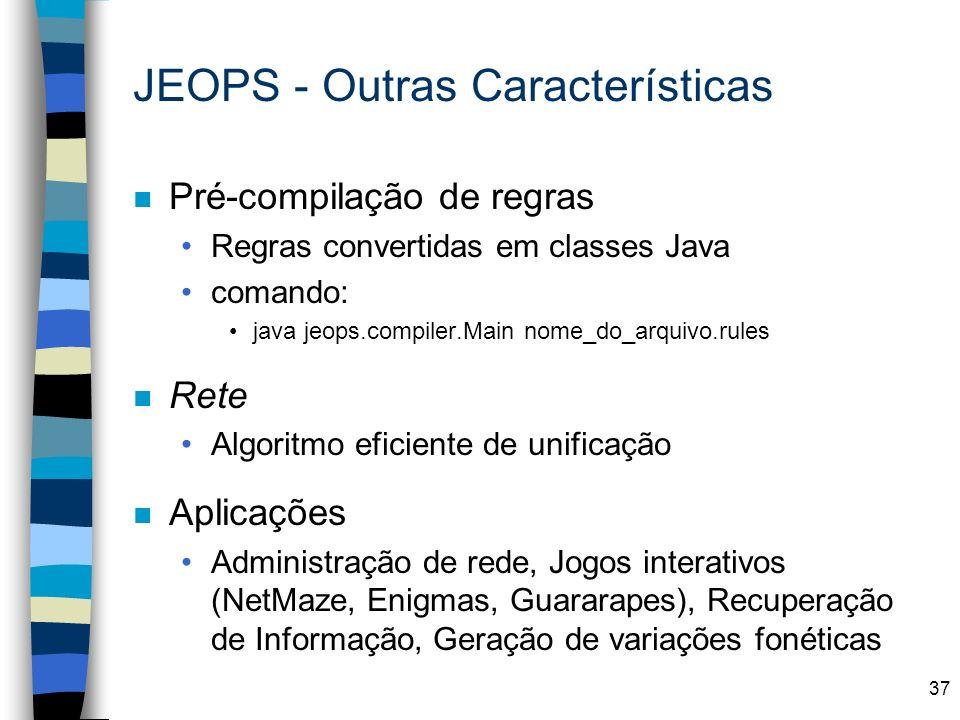 37 JEOPS - Outras Características n Pré-compilação de regras Regras convertidas em classes Java comando: java jeops.compiler.Main nome_do_arquivo.rule