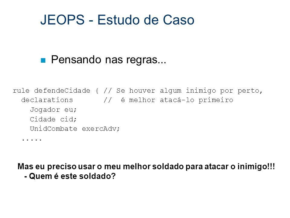 JEOPS - Estudo de Caso n Pensando nas regras... rule defendeCidade { // Se houver algum inimigo por perto, declarations // é melhor atacá-lo primeiro