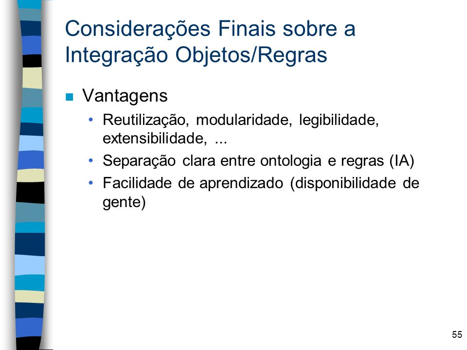 55 Considerações Finais sobre a Integração Objetos/Regras n Vantagens Reutilização, modularidade, legibilidade, extensibilidade,... Separação clara en