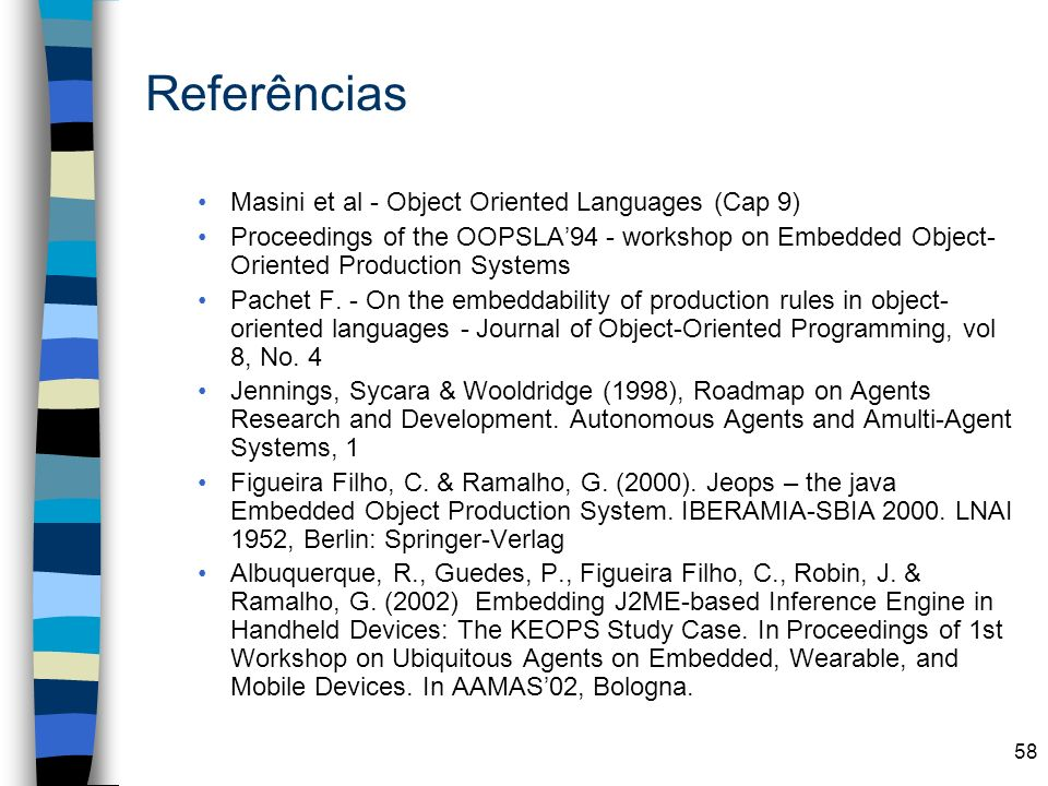 58 Referências Masini et al - Object Oriented Languages (Cap 9) Proceedings of the OOPSLA94 - workshop on Embedded Object- Oriented Production Systems