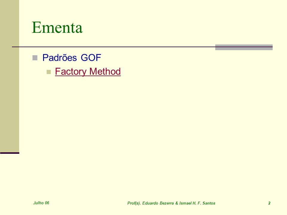 Julho 06 Prof(s). Eduardo Bezerra & Ismael H. F. Santos 2 Ementa Padrões GOF Factory Method