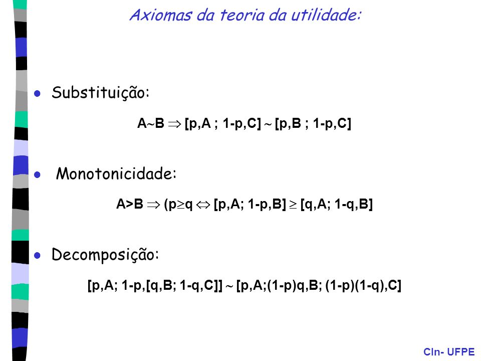 CIn- UFPE Axiomas da teoria da utilidade: Substituição: A B [p,A ; 1-p,C] [p,B ; 1-p,C] Monotonicidade: A>B (p q [p,A; 1-p,B] [q,A; 1-q,B] Decomposiçã