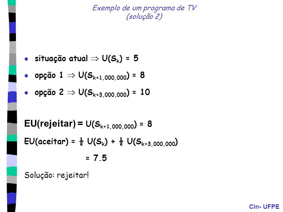 CIn- UFPE Exemplo de um programa de TV (solução 2) situação atual U(S k ) = 5 opção 1 U(S k+1,000,000 ) = 8 opção 2 U(S k+3,000,000 ) = 10 EU(rejeitar