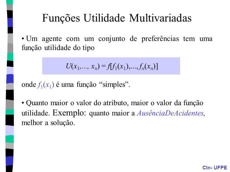 CIn- UFPE Funções Utilidade Multivariadas Um agente com um conjunto de preferências tem uma função utilidade do tipo U(x 1,..., x n ) = f[f 1 (x 1 ),.
