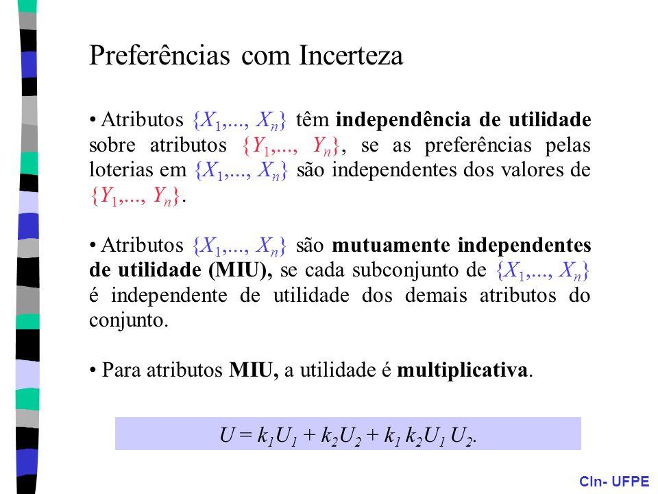 CIn- UFPE Preferências com Incerteza Atributos {X 1,..., X n } têm independência de utilidade sobre atributos {Y 1,..., Y n }, se as preferências pela