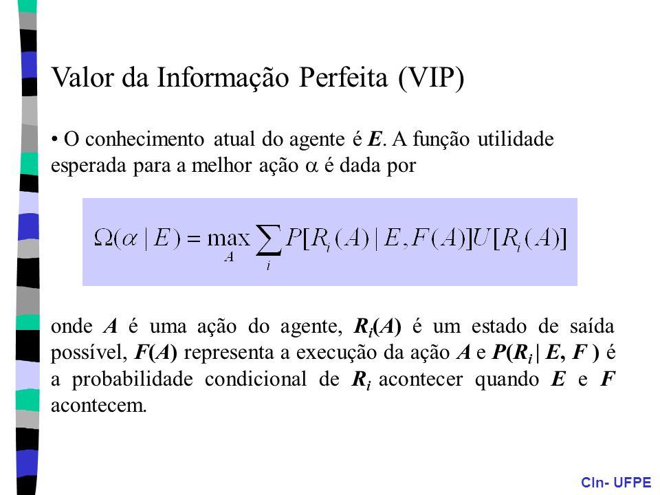 CIn- UFPE Valor da Informação Perfeita (VIP) O conhecimento atual do agente é E. A função utilidade esperada para a melhor ação é dada por onde A é um