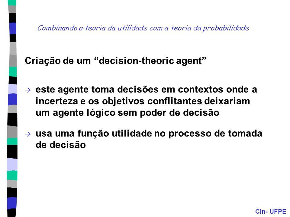 CIn- UFPE Combinando a teoria da utilidade com a teoria da probabilidade Criação de um decision-theoric agent este agente toma decisões em contextos o