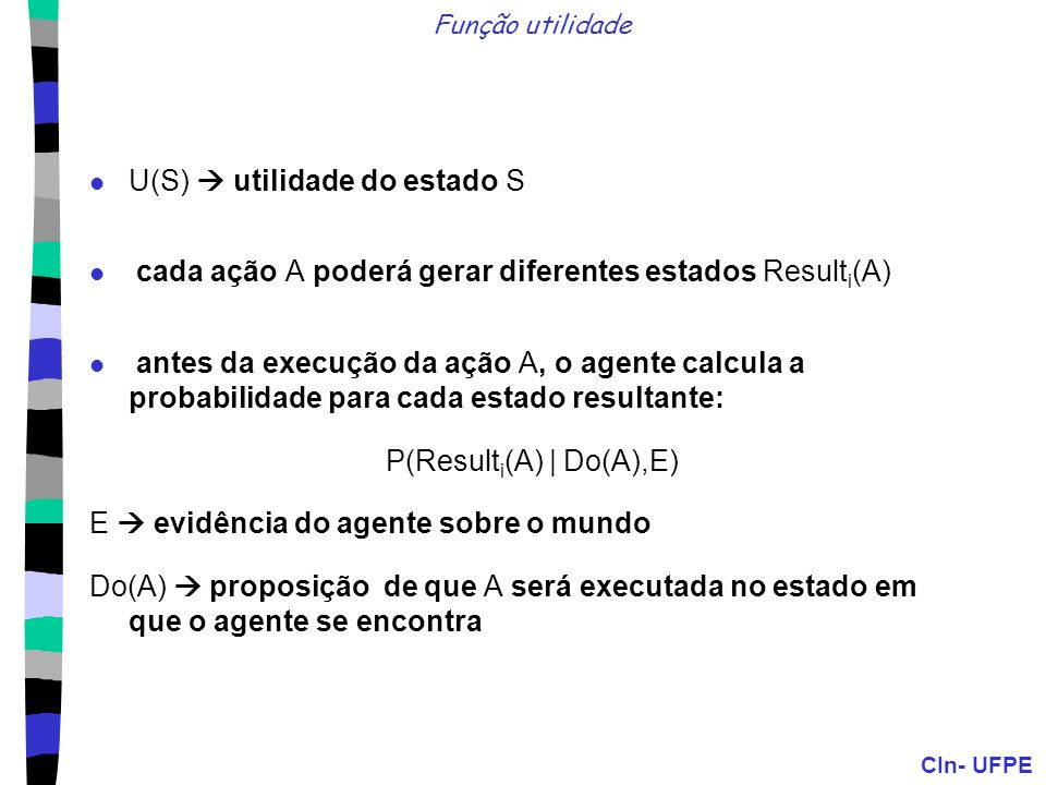 CIn- UFPE Função utilidade a utilidade esperada de uma ação, dadas as evidências do estado: EU(A|E) = P(Result i (A)|E,Do(A)).U(Result i (A)) Princípio da máxima utilidade esperada (MEU): um agente racional deverá escolher a ação que maximize sua utilidade esperada