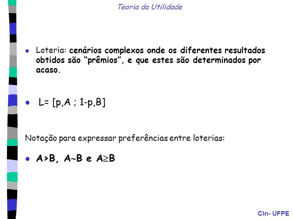 CIn- UFPE Axiomas da teoria da utilidade: Ordenamento: (A>B) V (B>A) V (A B) Transitividade: (A>B) (B>C) (A>C) Continuidade: A>B>C p [p,A ; 1-p,C] B