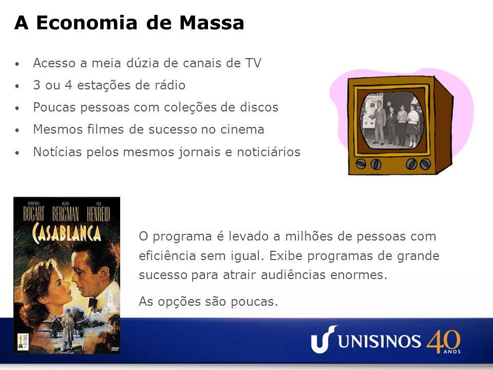 A Economia de Massa Acesso a meia dúzia de canais de TV 3 ou 4 estações de rádio Poucas pessoas com coleções de discos Mesmos filmes de sucesso no cin