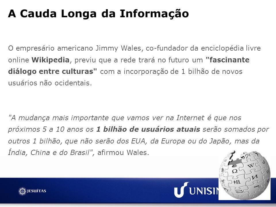 A Cauda Longa da Informação O empresário americano Jimmy Wales, co-fundador da enciclopédia livre online Wikipedia, previu que a rede trará no futuro